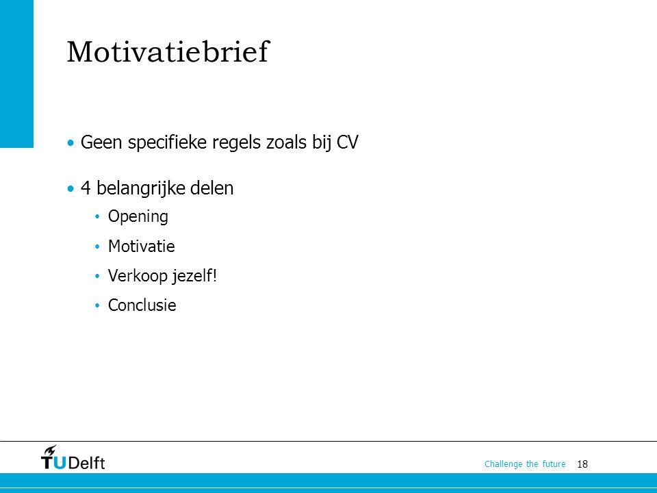 18 Challenge the future Motivatiebrief Geen specifieke regels zoals bij CV 4 belangrijke delen Opening Motivatie Verkoop jezelf.
