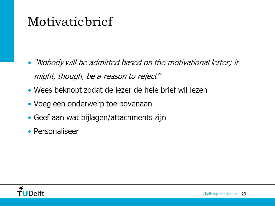 "23 Challenge the future Motivatiebrief ""Nobody will be admitted based on the motivational letter; it might, though, be a reason to reject"" Wees beknop"