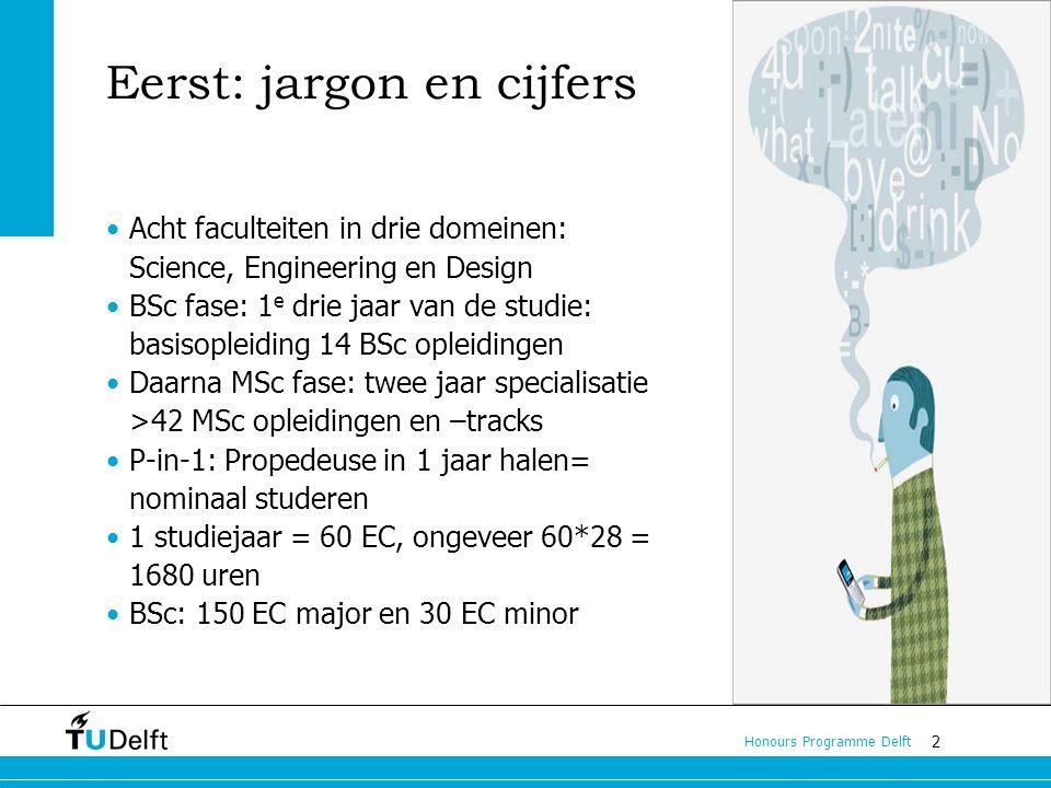 2 Honours Programme Delft Eerst: jargon en cijfers Acht faculteiten in drie domeinen: Science, Engineering en Design BSc fase: 1 e drie jaar van de studie: basisopleiding 14 BSc opleidingen Daarna MSc fase: twee jaar specialisatie >42 MSc opleidingen en –tracks P-in-1: Propedeuse in 1 jaar halen= nominaal studeren 1 studiejaar = 60 EC, ongeveer 60*28 = 1680 uren BSc: 150 EC major en 30 EC minor