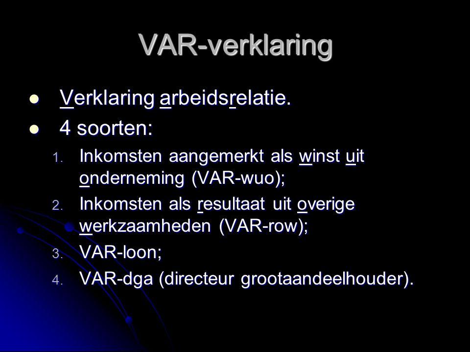 VAR-verklaring Verklaring arbeidsrelatie. Verklaring arbeidsrelatie. 4 soorten: 4 soorten: 1. Inkomsten aangemerkt als winst uit onderneming (VAR-wuo)
