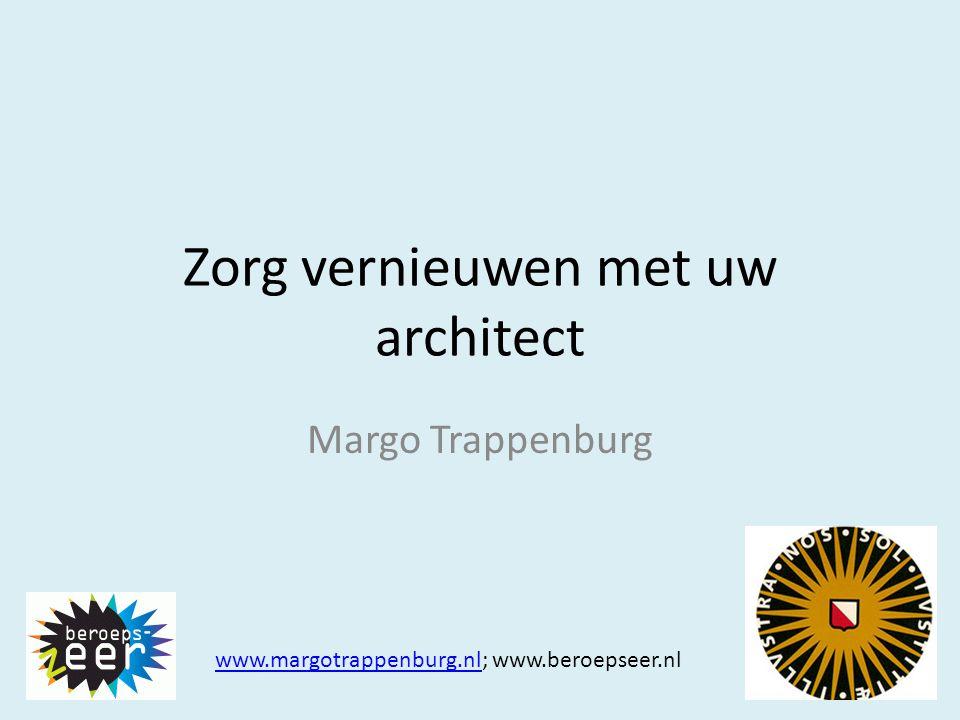 Zorg vernieuwen met uw architect Margo Trappenburg www.margotrappenburg.nlwww.margotrappenburg.nl; www.beroepseer.nl