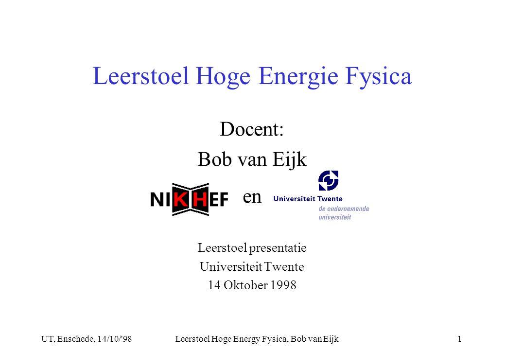 UT, Enschede, 14/10/ 98Leerstoel Hoge Energy Fysica, Bob van Eijk1 Docent: Bob van Eijk en Leerstoel presentatie Universiteit Twente 14 Oktober 1998 Leerstoel Hoge Energie Fysica