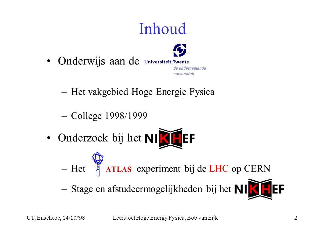 UT, Enschede, 14/10/ 98Leerstoel Hoge Energy Fysica, Bob van Eijk2 Inhoud Onderwijs aan de –Het vakgebied Hoge Energie Fysica –College 1998/1999 Onderzoek bij het –Hetexperiment bij de LHC op CERN –Stage en afstudeermogelijkheden bij het