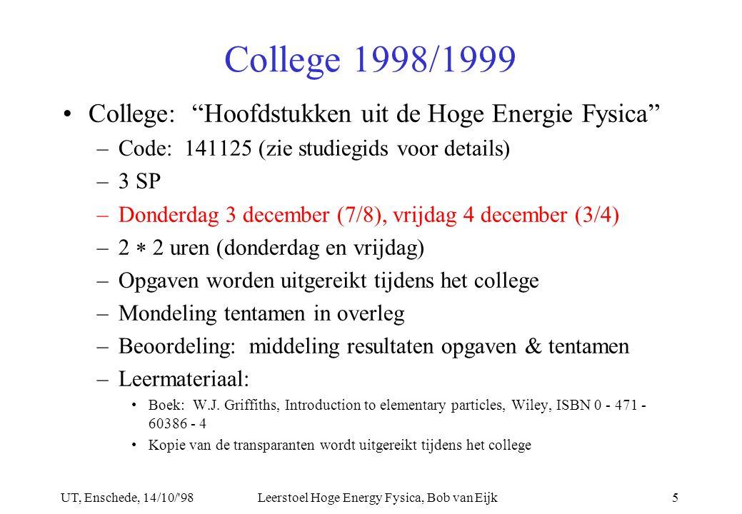 UT, Enschede, 14/10/ 98Leerstoel Hoge Energy Fysica, Bob van Eijk5 College 1998/1999 College: Hoofdstukken uit de Hoge Energie Fysica –Code: 141125 (zie studiegids voor details) –3 SP –Donderdag 3 december (7/8), vrijdag 4 december (3/4) –2  2 uren (donderdag en vrijdag) –Opgaven worden uitgereikt tijdens het college –Mondeling tentamen in overleg –Beoordeling: middeling resultaten opgaven & tentamen –Leermateriaal: Boek: W.J.