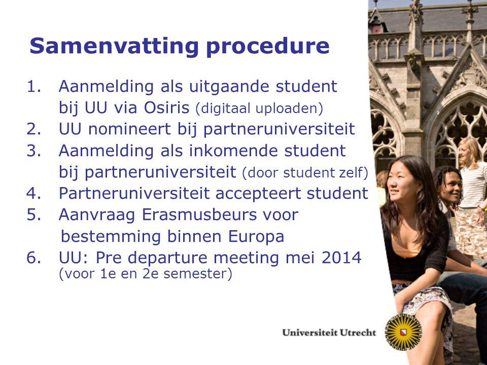 Samenvatting procedure 1.Aanmelding als uitgaande student bij UU via Osiris (digitaal uploaden) 2.UU nomineert bij partneruniversiteit 3.Aanmelding al