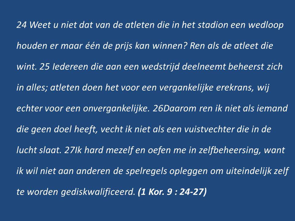 24 Weet u niet dat van de atleten die in het stadion een wedloop houden er maar één de prijs kan winnen? Ren als de atleet die wint. 25 Iedereen die a