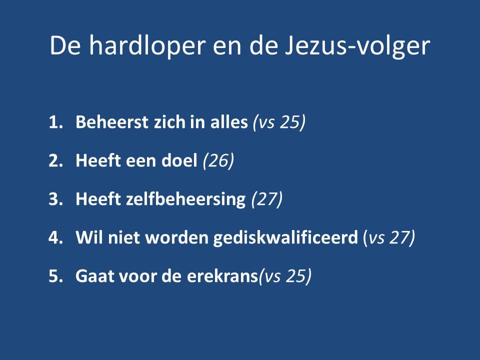 De hardloper en de Jezus-volger 1.Beheerst zich in alles (vs 25) 2.Heeft een doel (26) 3.Heeft zelfbeheersing (27) 4.Wil niet worden gediskwalificeerd