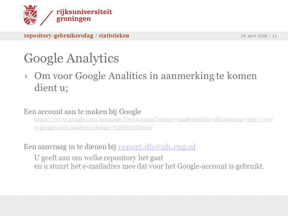 repository-gebruikersdag / statistieken 24 april 2008 | 15 Google Analytics ›Om voor Google Analitics in aanmerking te komen dient u; Een account aan te maken bij Google https://www.google.com/accounts/NewAccount service=analytics&hl=nl&continue=http://ww w.google.com/analytics/home/%3Fet%3Dreset https://www.google.com/accounts/NewAccount service=analytics&hl=nl&continue=http://ww w.google.com/analytics/home/%3Fet%3Dreset Een aanvraag in te dienen bij report.db@ub.rug.nlreport.db@ub.rug.nl U geeft aan om welke repository het gaat en u stuurt het e-mailadres mee dat voor het Google-account is gebruikt.