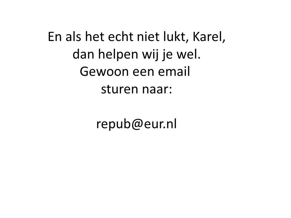 En als het echt niet lukt, Karel, dan helpen wij je wel. Gewoon een email sturen naar: repub@eur.nl