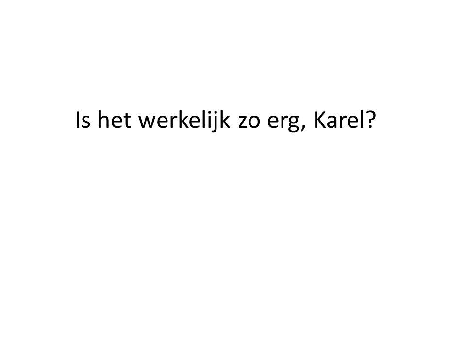 Is het werkelijk zo erg, Karel?