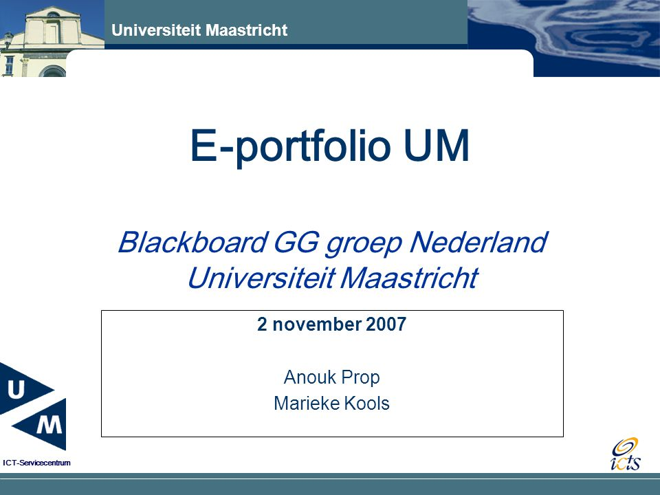 Universiteit Maastricht ICT-Servicecentrum E-portfolio UM Blackboard GG groep Nederland Universiteit Maastricht 2 november 2007 Anouk Prop Marieke Kools