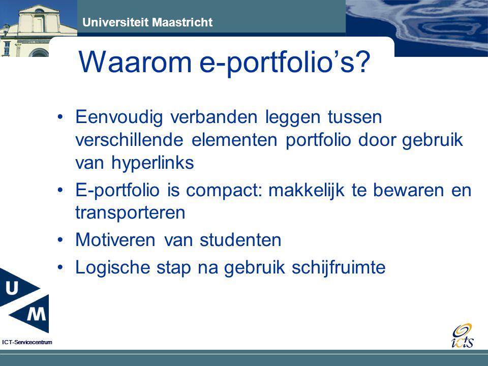 Universiteit Maastricht ICT-Servicecentrum Eenvoudig verbanden leggen tussen verschillende elementen portfolio door gebruik van hyperlinks E-portfolio is compact: makkelijk te bewaren en transporteren Motiveren van studenten Logische stap na gebruik schijfruimte Waarom e-portfolio's?