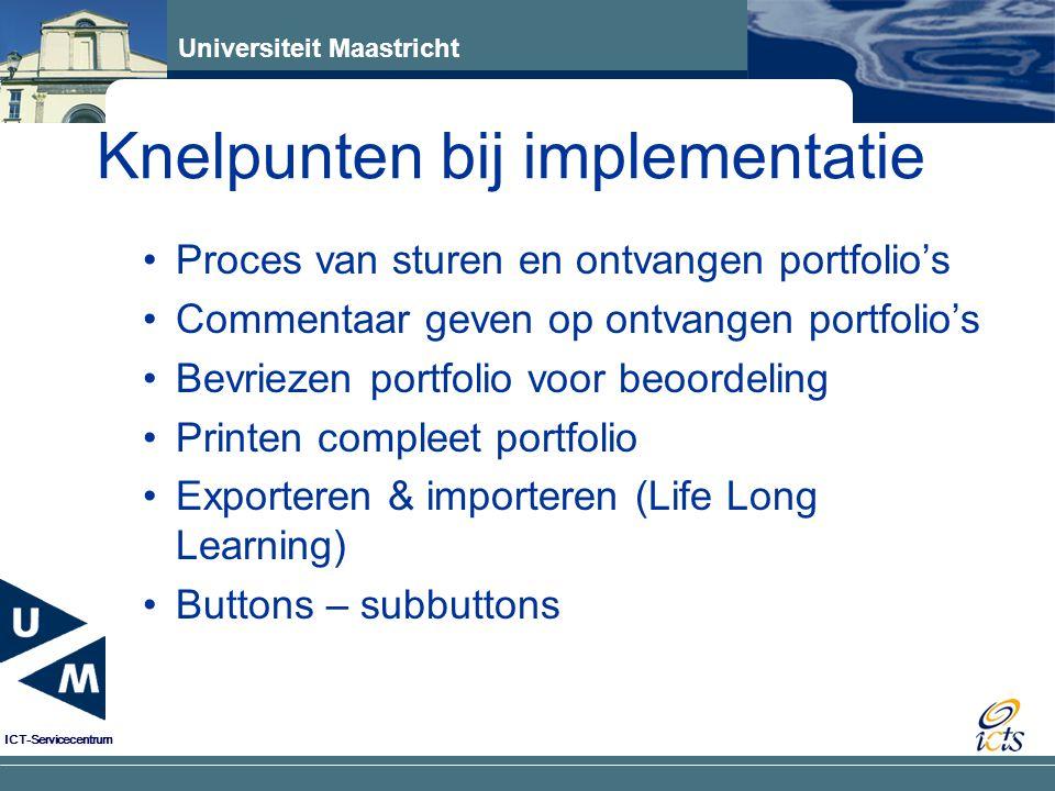 Universiteit Maastricht ICT-Servicecentrum Knelpunten bij implementatie Proces van sturen en ontvangen portfolio's Commentaar geven op ontvangen portfolio's Bevriezen portfolio voor beoordeling Printen compleet portfolio Exporteren & importeren (Life Long Learning) Buttons – subbuttons