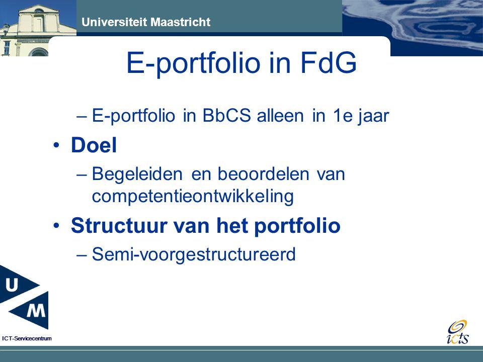 Universiteit Maastricht ICT-Servicecentrum –E-portfolio in BbCS alleen in 1e jaar Doel –Begeleiden en beoordelen van competentieontwikkeling Structuur van het portfolio –Semi-voorgestructureerd E-portfolio in FdG