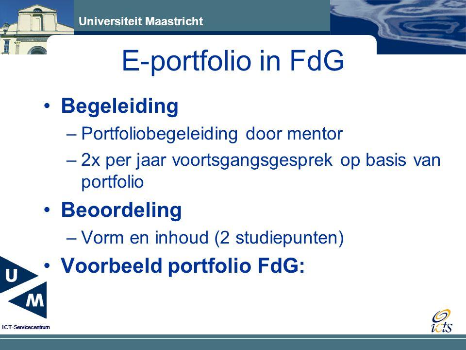 Universiteit Maastricht ICT-Servicecentrum Begeleiding –Portfoliobegeleiding door mentor –2x per jaar voortsgangsgesprek op basis van portfolio Beoordeling –Vorm en inhoud (2 studiepunten) Voorbeeld portfolio FdG: E-portfolio in FdG