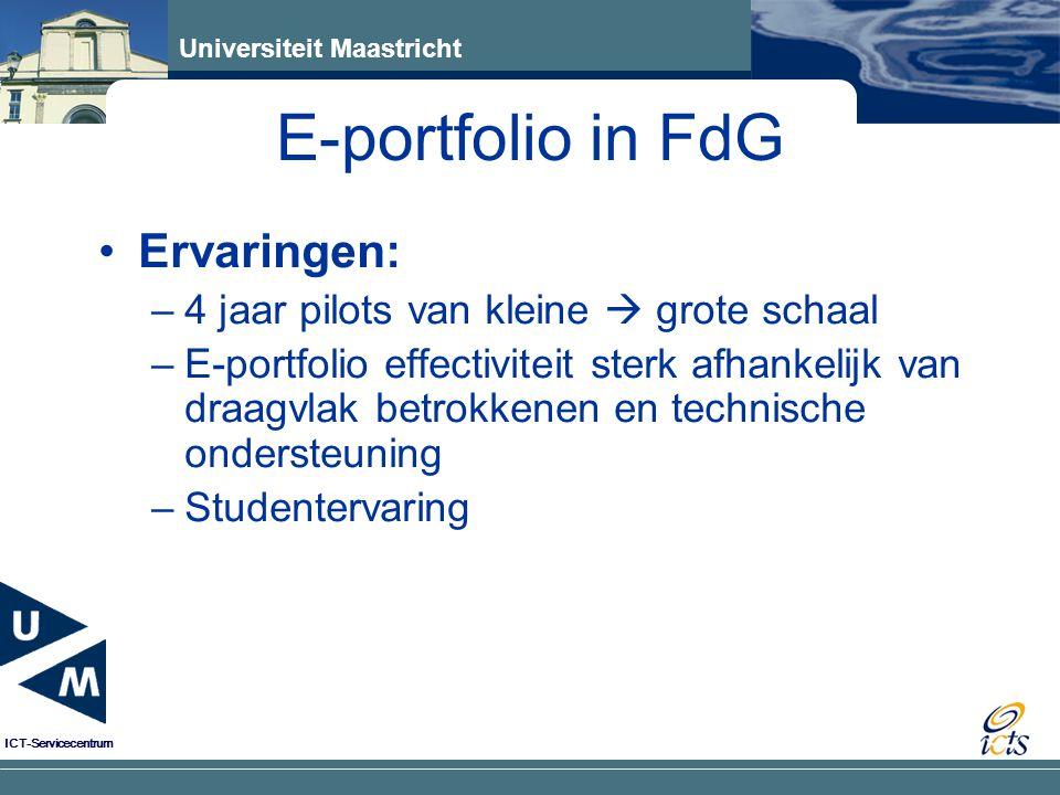 Universiteit Maastricht ICT-Servicecentrum Ervaringen: –4 jaar pilots van kleine  grote schaal –E-portfolio effectiviteit sterk afhankelijk van draagvlak betrokkenen en technische ondersteuning –Studentervaring E-portfolio in FdG