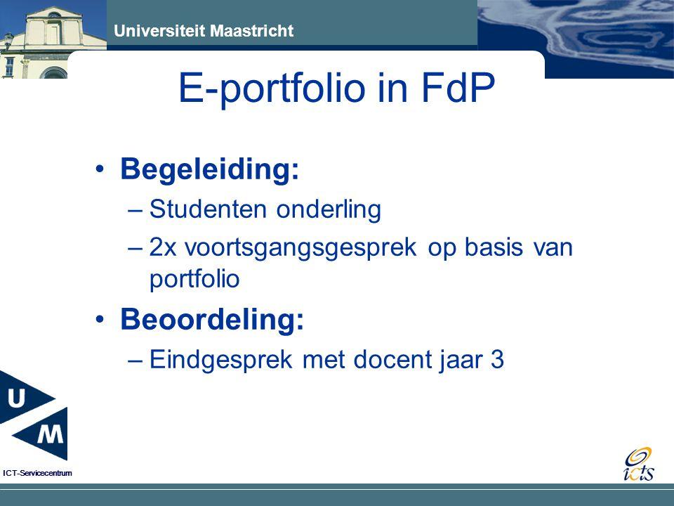 Universiteit Maastricht ICT-Servicecentrum Begeleiding: –Studenten onderling –2x voortsgangsgesprek op basis van portfolio Beoordeling: –Eindgesprek met docent jaar 3 E-portfolio in FdP