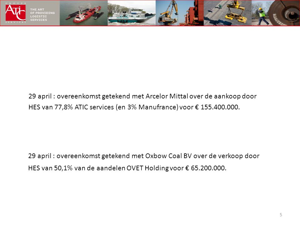 5 29 april : overeenkomst getekend met Arcelor Mittal over de aankoop door HES van 77,8% ATIC services (en 3% Manufrance) voor € 155.400.000. 29 april