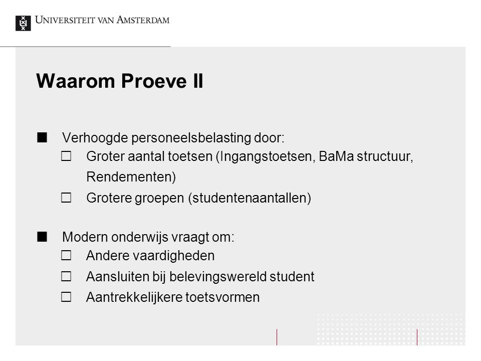 Waarom Proeve II Verhoogde personeelsbelasting door:  Groter aantal toetsen (Ingangstoetsen, BaMa structuur, Rendementen)  Grotere groepen (studente