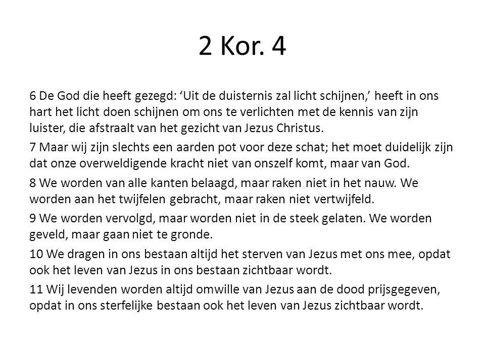 2 Kor. 4 6 De God die heeft gezegd: 'Uit de duisternis zal licht schijnen,' heeft in ons hart het licht doen schijnen om ons te verlichten met de kenn