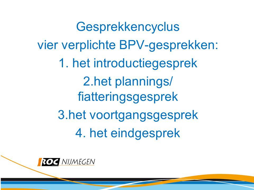 Gesprekkencyclus vier verplichte BPV-gesprekken: 1. het introductiegesprek 2.het plannings/ fiatteringsgesprek 3.het voortgangsgesprek 4. het eindgesp