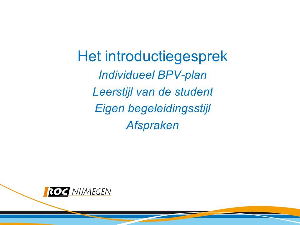 Het introductiegesprek Individueel BPV-plan Leerstijl van de student Eigen begeleidingsstijl Afspraken