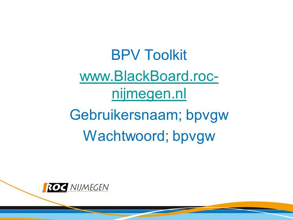 BPV Toolkit www.BlackBoard.roc- nijmegen.nl Gebruikersnaam; bpvgw Wachtwoord; bpvgw