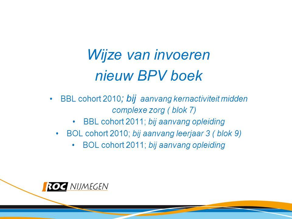 Wijze van invoeren nieuw BPV boek BBL cohort 2010 ; bij aanvang kernactiviteit midden complexe zorg ( blok 7) BBL cohort 2011; bij aanvang opleiding B