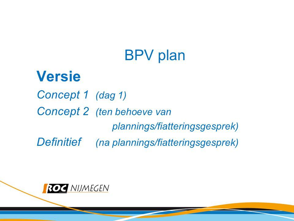 BPV plan Versie Concept 1 (dag 1) Concept 2 (ten behoeve van plannings/fiatteringsgesprek) Definitief (na plannings/fiatteringsgesprek)