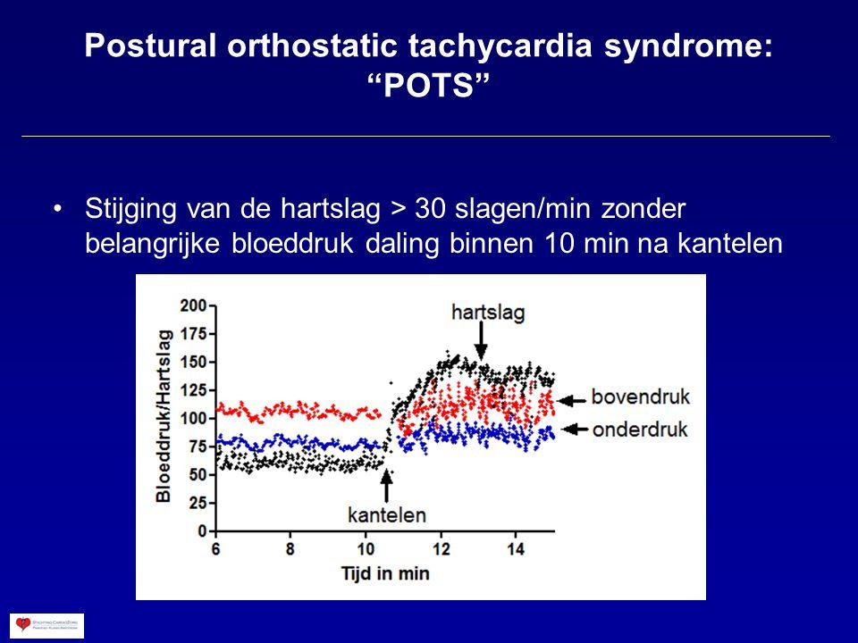 Postural orthostatic tachycardia syndrome: POTS Stijging van de hartslag > 30 slagen/min zonder belangrijke bloeddruk daling binnen 10 min na kantelen