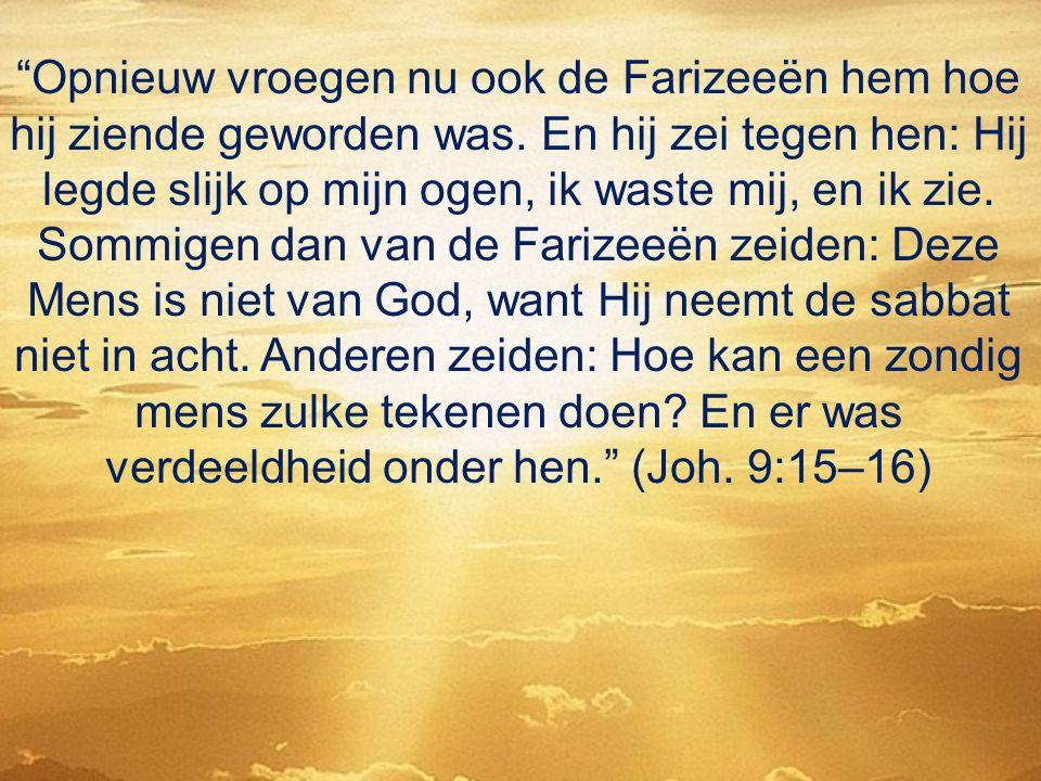 """""""Opnieuw vroegen nu ook de Farizeeën hem hoe hij ziende geworden was. En hij zei tegen hen: Hij legde slijk op mijn ogen, ik waste mij, en ik zie. Som"""