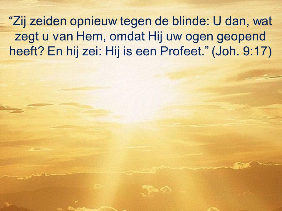 """""""Zij zeiden opnieuw tegen de blinde: U dan, wat zegt u van Hem, omdat Hij uw ogen geopend heeft? En hij zei: Hij is een Profeet."""" (Joh. 9:17)"""