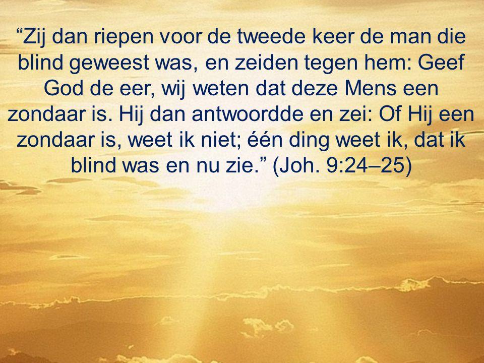 """""""Zij dan riepen voor de tweede keer de man die blind geweest was, en zeiden tegen hem: Geef God de eer, wij weten dat deze Mens een zondaar is. Hij da"""