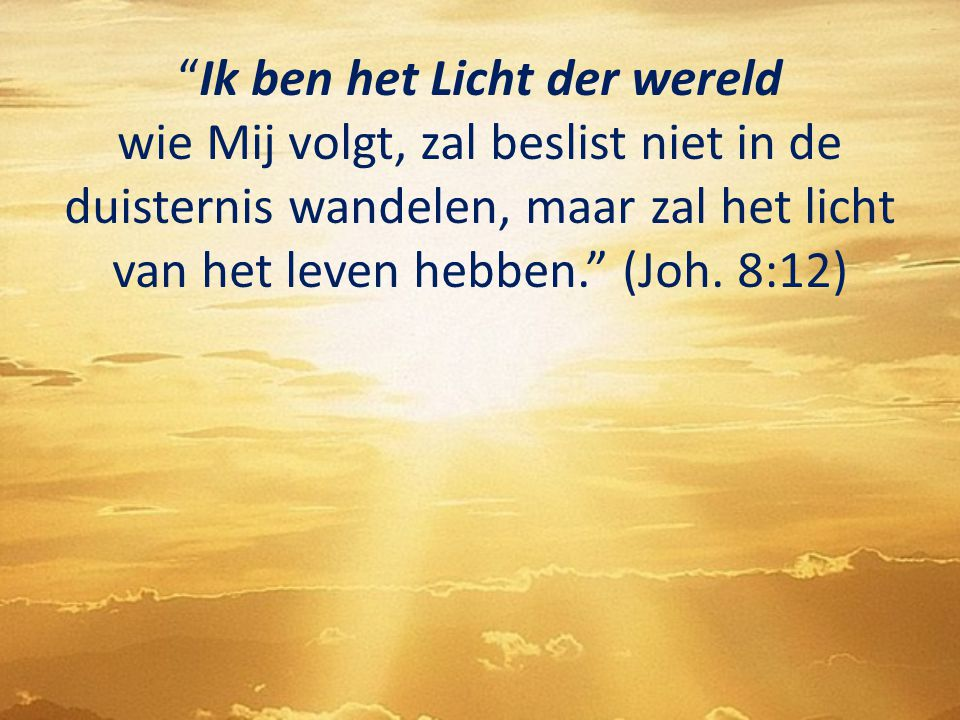 """""""Ik ben het Licht der wereld wie Mij volgt, zal beslist niet in de duisternis wandelen, maar zal het licht van het leven hebben."""" (Joh. 8:12)"""