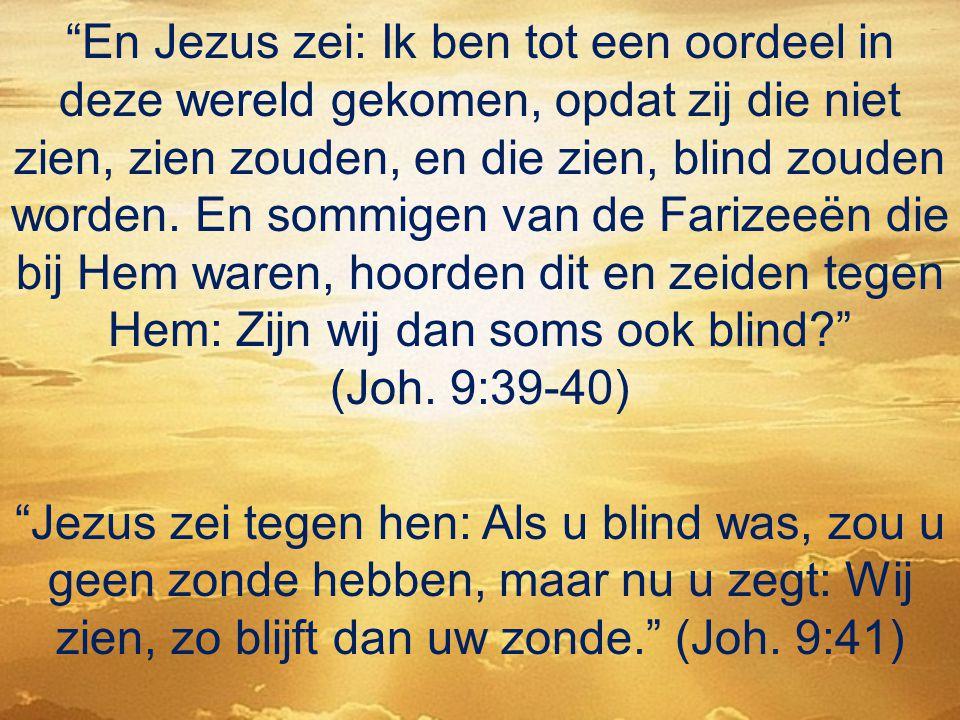"""""""En Jezus zei: Ik ben tot een oordeel in deze wereld gekomen, opdat zij die niet zien, zien zouden, en die zien, blind zouden worden. En sommigen van"""