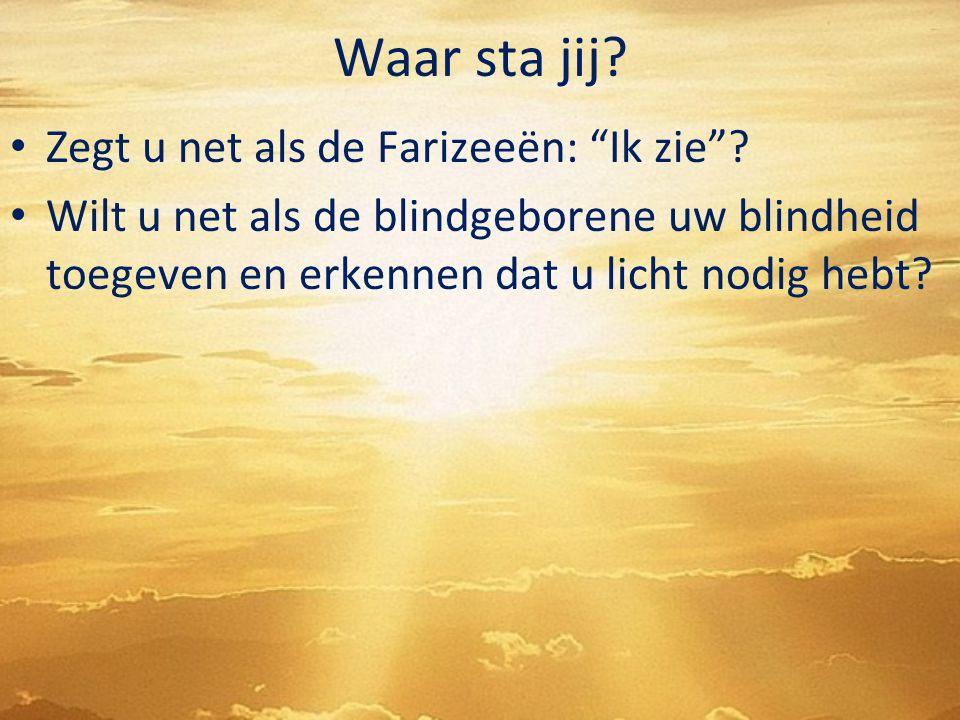 """Waar sta jij? Zegt u net als de Farizeeën: """"Ik zie""""? Wilt u net als de blindgeborene uw blindheid toegeven en erkennen dat u licht nodig hebt?"""