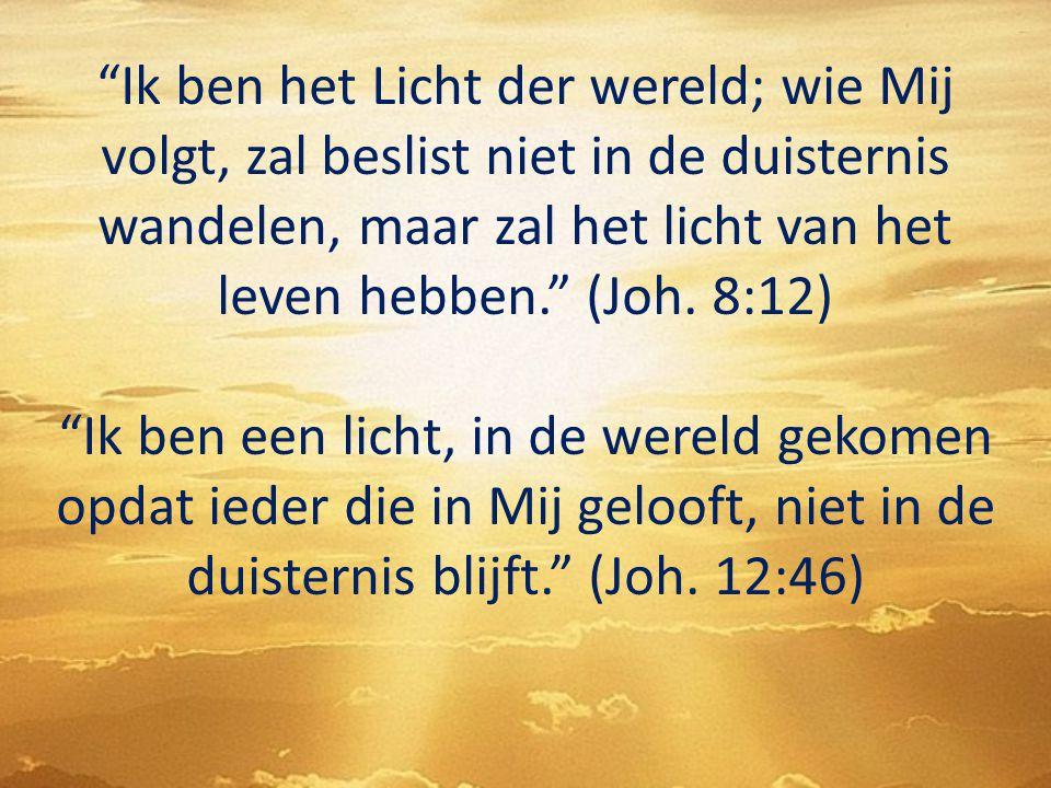"""""""Ik ben het Licht der wereld; wie Mij volgt, zal beslist niet in de duisternis wandelen, maar zal het licht van het leven hebben."""" (Joh. 8:12) """"Ik ben"""
