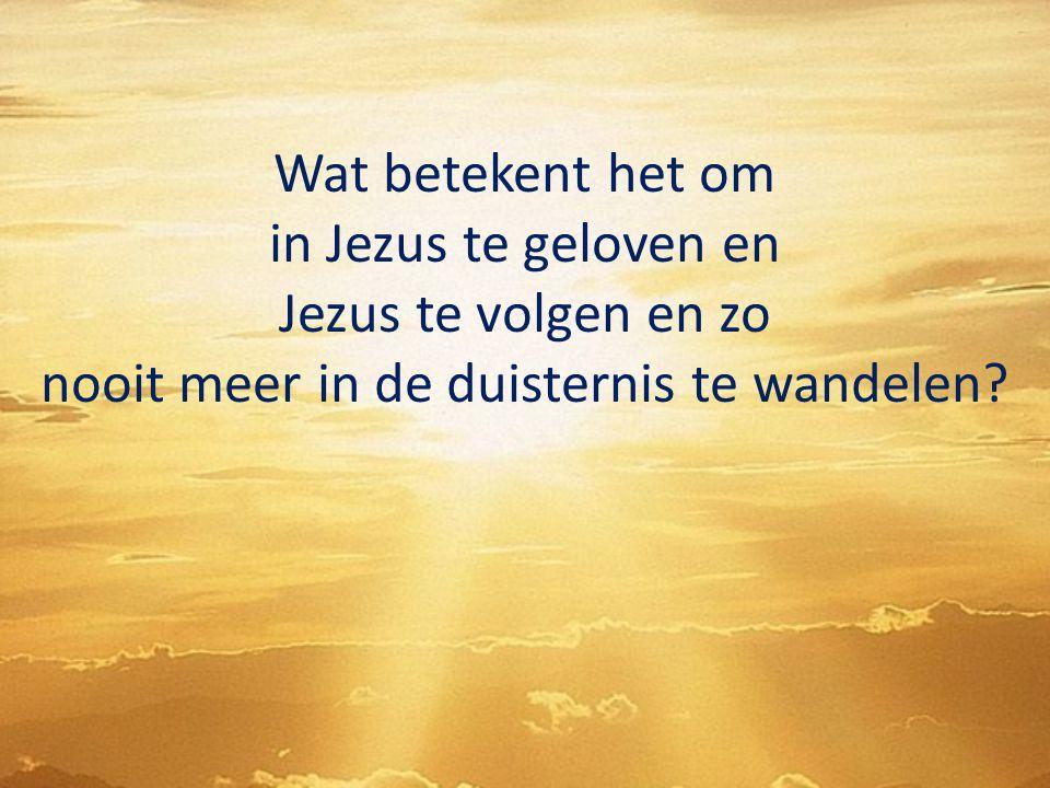Wat betekent het om in Jezus te geloven en Jezus te volgen en zo nooit meer in de duisternis te wandelen?