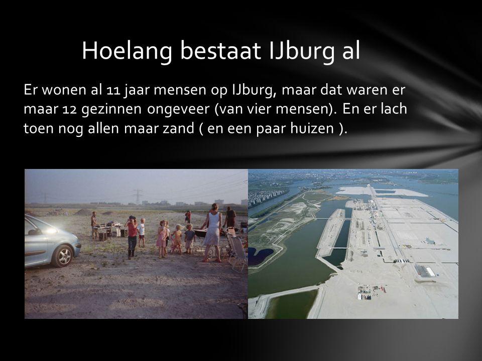 Er wonen al 11 jaar mensen op IJburg, maar dat waren er maar 12 gezinnen ongeveer (van vier mensen). En er lach toen nog allen maar zand ( en een paar