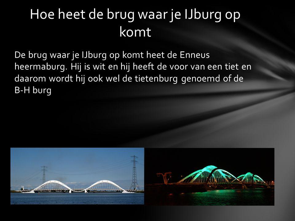 De brug waar je IJburg op komt heet de Enneus heermaburg. Hij is wit en hij heeft de voor van een tiet en daarom wordt hij ook wel de tietenburg genoe
