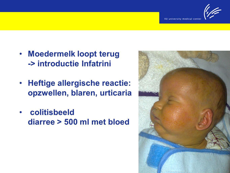 Moedermelk loopt terug -> introductie Infatrini Heftige allergische reactie: opzwellen, blaren, urticaria colitisbeeld diarree > 500 ml met bloed
