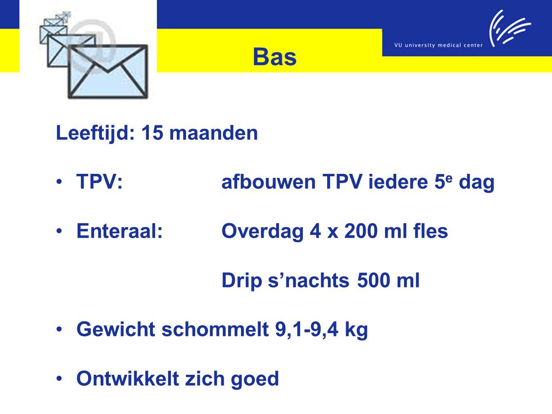 Bas Leeftijd: 15 maanden TPV:afbouwen TPV iedere 5 e dag Enteraal: Overdag 4 x 200 ml fles Drip s'nachts 500 ml Gewicht schommelt 9,1-9,4 kg Ontwikkel