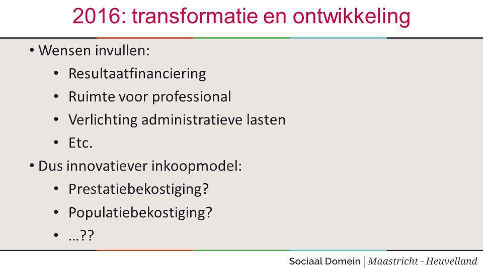 2016: transformatie en ontwikkeling Wensen invullen: Resultaatfinanciering Ruimte voor professional Verlichting administratieve lasten Etc.