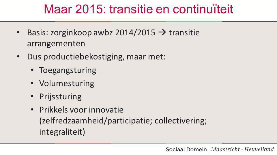 Maar 2015: transitie en continuïteit Basis: zorginkoop awbz 2014/2015  transitie arrangementen Dus productiebekostiging, maar met: Toegangsturing Volumesturing Prijssturing Prikkels voor innovatie (zelfredzaamheid/participatie; collectivering; integraliteit)