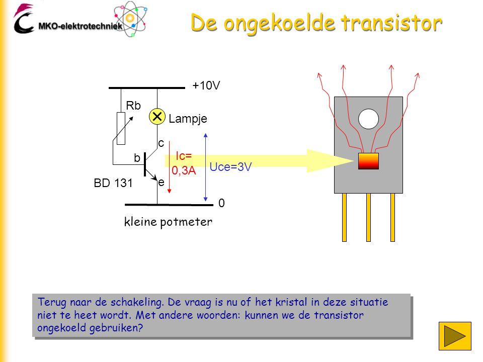 De ongekoelde transistor +10V 0 Lampje Rb b c e kleine potmeter Ic= 0,3A Uce=3V BD 131 Terug naar de schakeling.