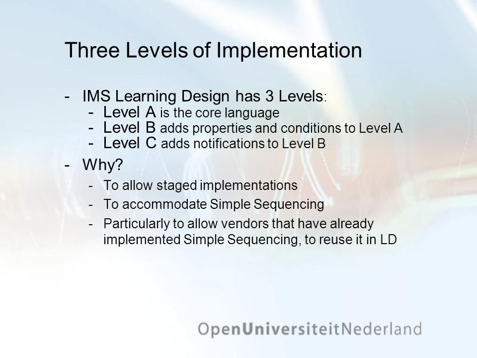 Three Levels of Implementation ­IMS Learning Design has 3 Levels : ­Level A is the core language ­Level B adds properties and conditions to Level A ­L