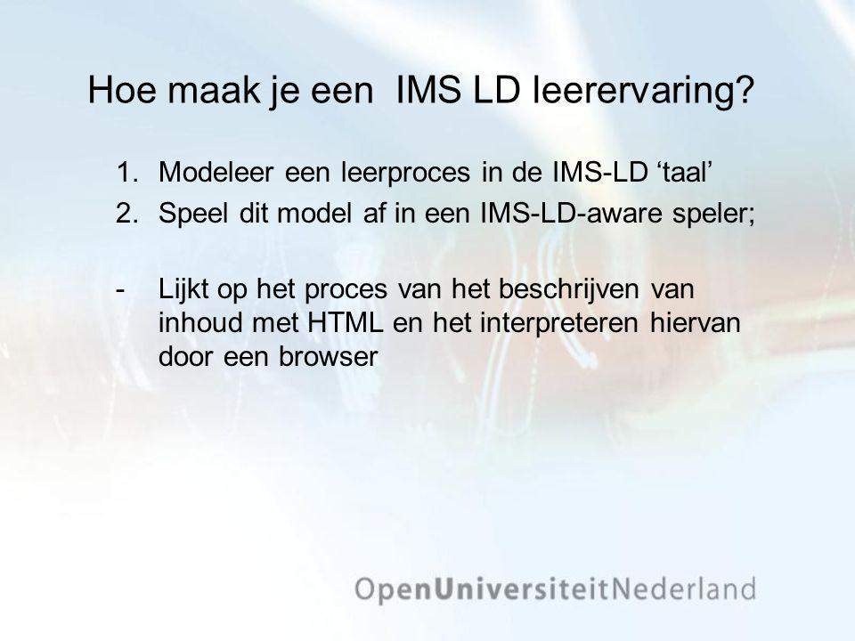 Hoe maak je een IMS LD leerervaring? 1.Modeleer een leerproces in de IMS-LD 'taal' 2.Speel dit model af in een IMS-LD-aware speler; Lijkt op het proc