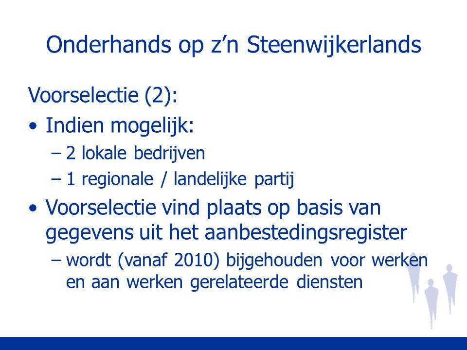 Onderhands op z'n Steenwijkerlands Voorselectie (2): Indien mogelijk: –2 lokale bedrijven –1 regionale / landelijke partij Voorselectie vind plaats op basis van gegevens uit het aanbestedingsregister –wordt (vanaf 2010) bijgehouden voor werken en aan werken gerelateerde diensten
