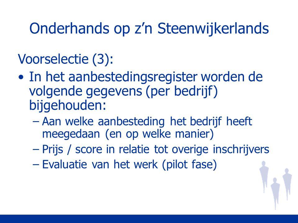 Onderhands op z'n Steenwijkerlands Voorselectie (3): In het aanbestedingsregister worden de volgende gegevens (per bedrijf) bijgehouden: –Aan welke aanbesteding het bedrijf heeft meegedaan (en op welke manier) –Prijs / score in relatie tot overige inschrijvers –Evaluatie van het werk (pilot fase)