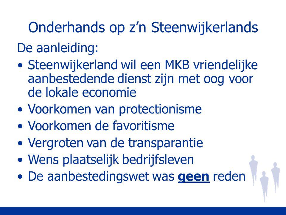 Onderhands op z'n Steenwijkerlands De aanleiding: Steenwijkerland wil een MKB vriendelijke aanbestedende dienst zijn met oog voor de lokale economie Voorkomen van protectionisme Voorkomen de favoritisme Vergroten van de transparantie Wens plaatselijk bedrijfsleven De aanbestedingswet was geen reden